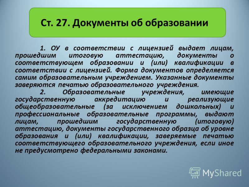 Ст. 27. Документы об образовании 1. ОУ в соответствии с лицензией выдает лицам, прошедшим итоговую аттестацию, документы о соответствующем образовании и (или) квалификации в соответствии с лицензией. Форма документов определяется самим образовательны