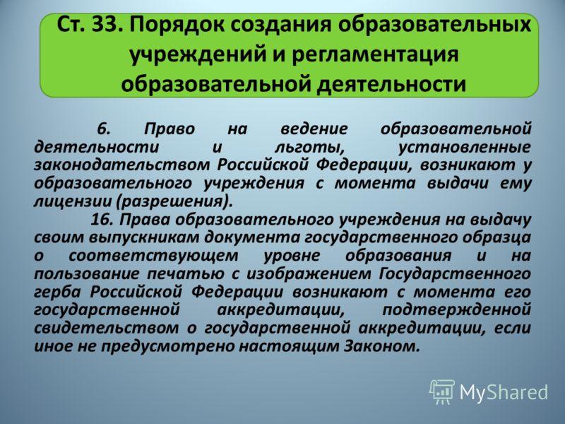Ст. 33. Порядок создания образовательных учреждений и регламентация образовательной деятельности 6. Право на ведение образовательной деятельности и льготы, установленные законодательством Российской Федерации, возникают у образовательного учреждения