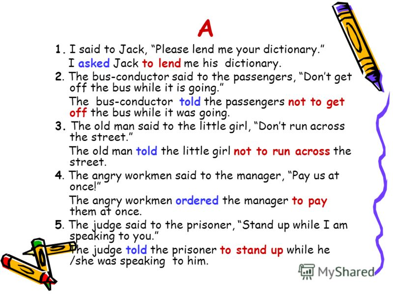 A 1. I said to Jack, Please lend me your dictionary. I asked Jack to lend me his dictionary. 2. The bus-conductor said to the passengers, Dont get off the bus while it is going. The bus-conductor told the passengers not to get off the bus while it wa
