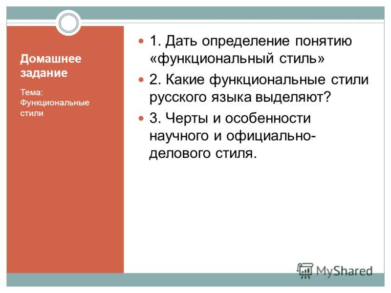 Домашнее задание Тема: Функциональные стили 1. Дать определение понятию «функциональный стиль» 2. Какие функциональные стили русского языка выделяют? 3. Черты и особенности научного и официально- делового стиля.
