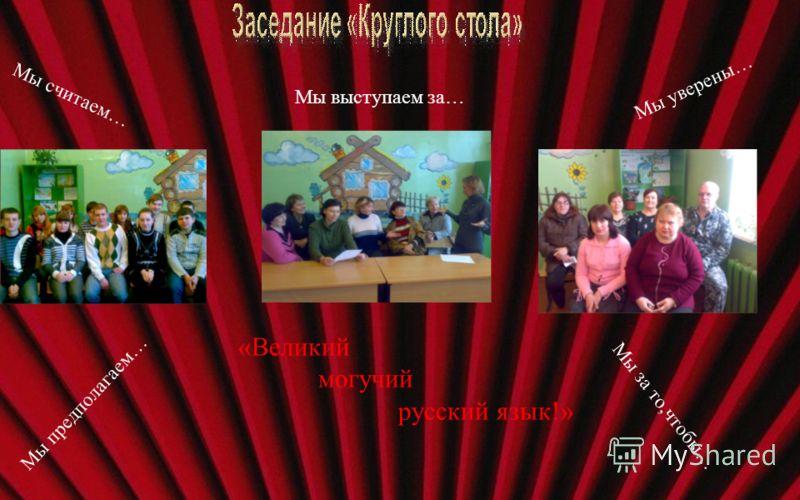 «Великий могучий русский язык!» Мы считаем… Мы выступаем за… Мы уверены… М ы з а т о, ч т о б ы … М ы п р е д п о л а г а е м …