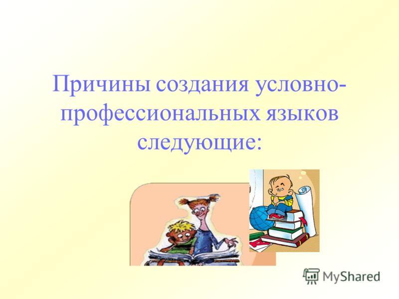 Причины создания условно- профессиональных языков следующие: