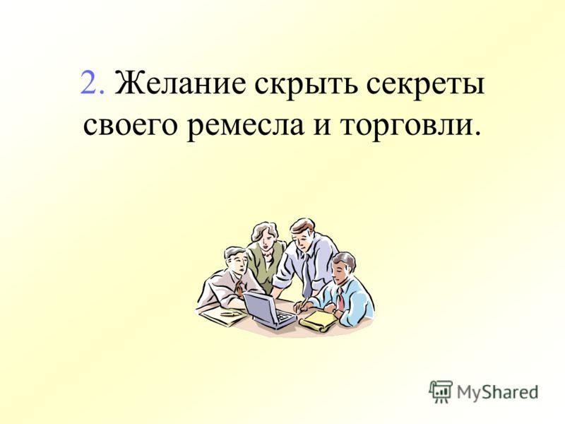2. Желание скрыть секреты своего ремесла и торговли.