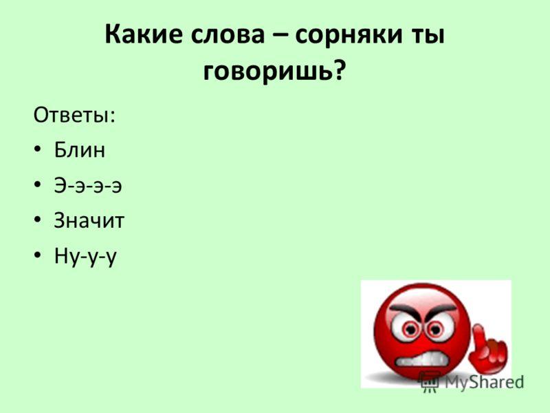 Какие слова – сорняки ты говоришь? Ответы: Блин Э-э-э-э Значит Ну-у-у