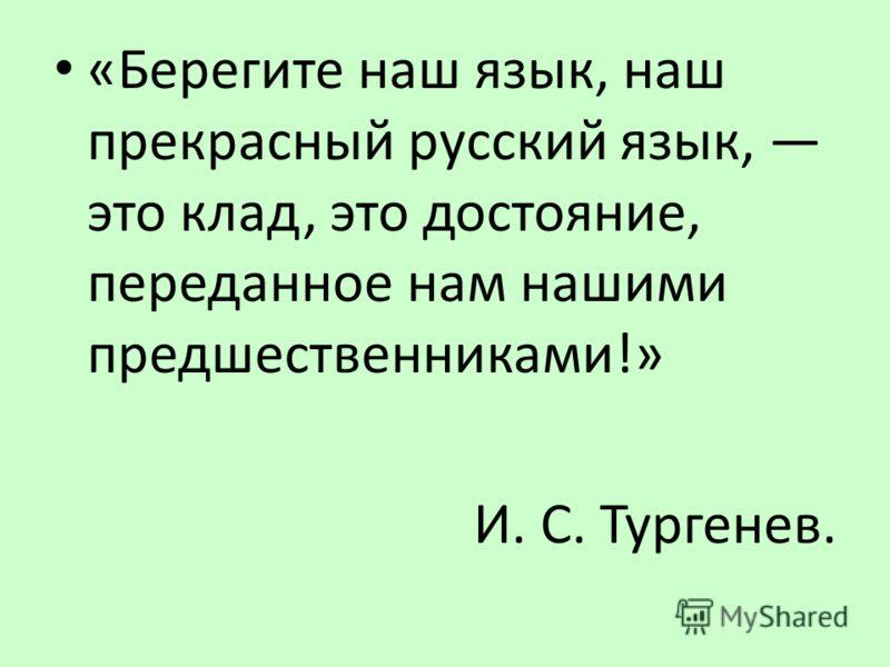 «Берегите наш язык, наш прекрасный русский язык, это клад, это достояние, переданное нам нашими предшественниками!» И. С. Тургенев.
