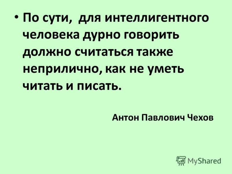 По сути, для интеллигентного человека дурно говорить должно считаться также неприлично, как не уметь читать и писать. Антон Павлович Чехов