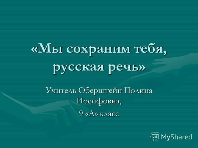 «Мы сохраним тебя, русская речь» Учитель Оберштейн Полина Иосифовна, 9 «А» класс