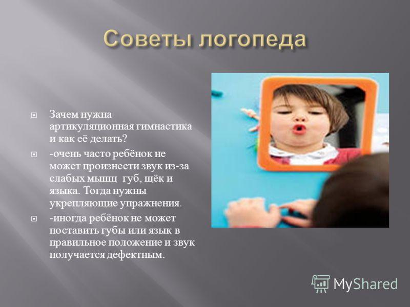Зачем нужна артикуляционная гимнастика и как её делать ? - очень часто ребёнок не может произнести звук из - за слабых мышц губ, щёк и языка. Тогда нужны укрепляющие упражнения. - иногда ребёнок не может поставить губы или язык в правильное положение