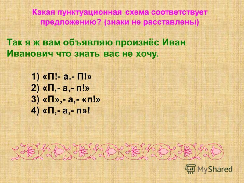 Какая пунктуационная схема соответствует предложению? (знаки не расставлены) Так я ж вам объявляю произнёс Иван Иванович что знать вас не хочу. 1) «П!- а.- П!» 2) «П,- а,- п!» 3) «П»,- а,- «п!» 4) «П,- а,- п»!