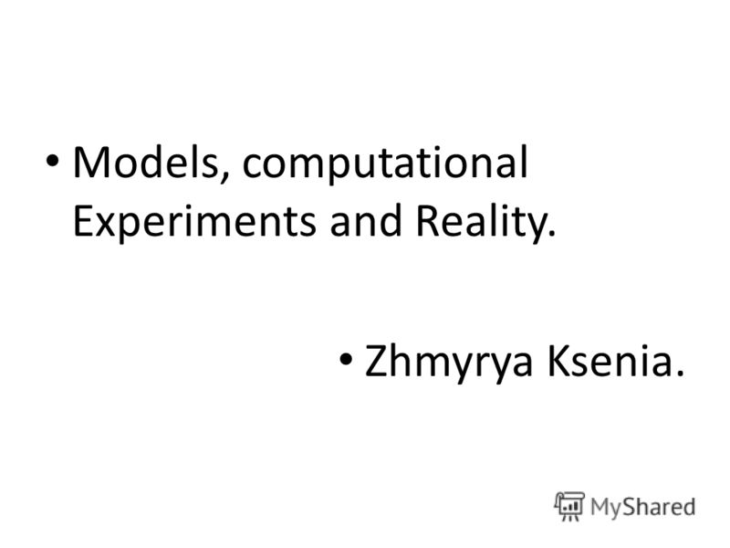 Models, computational Experiments and Reality. Zhmyrya Ksenia.