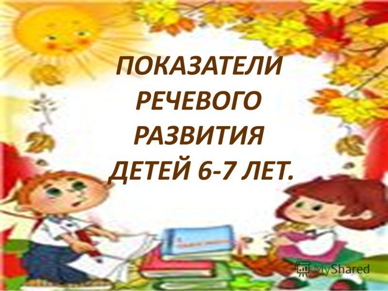 ПОКАЗАТЕЛИ РЕЧЕВОГО РАЗВИТИЯ ДЕТЕЙ 6-7 ЛЕТ.