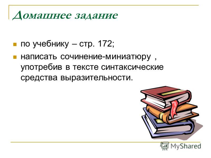 Домашнее задание по учебнику – стр. 172; написать сочинение-миниатюру, употребив в тексте синтаксические средства выразительности.