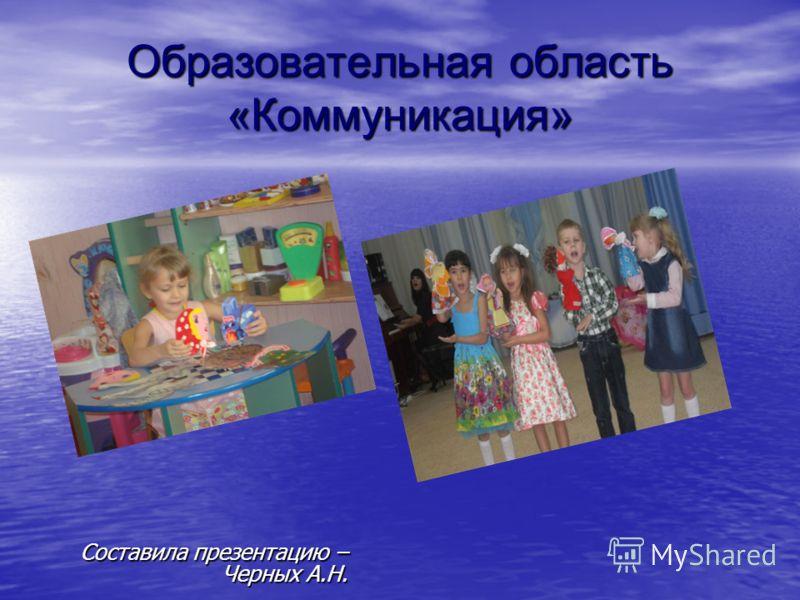 Образовательная область «Коммуникация» Составила презентацию – Черных А.Н.