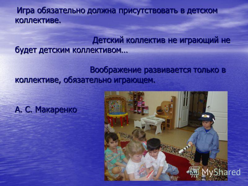Игра обязательно должна присутствовать в детском коллективе. Детский коллектив не играющий не будет детским коллективом… Воображение развивается только в коллективе, обязательно играющем. А. С. Макаренко Игра обязательно должна присутствовать в детск