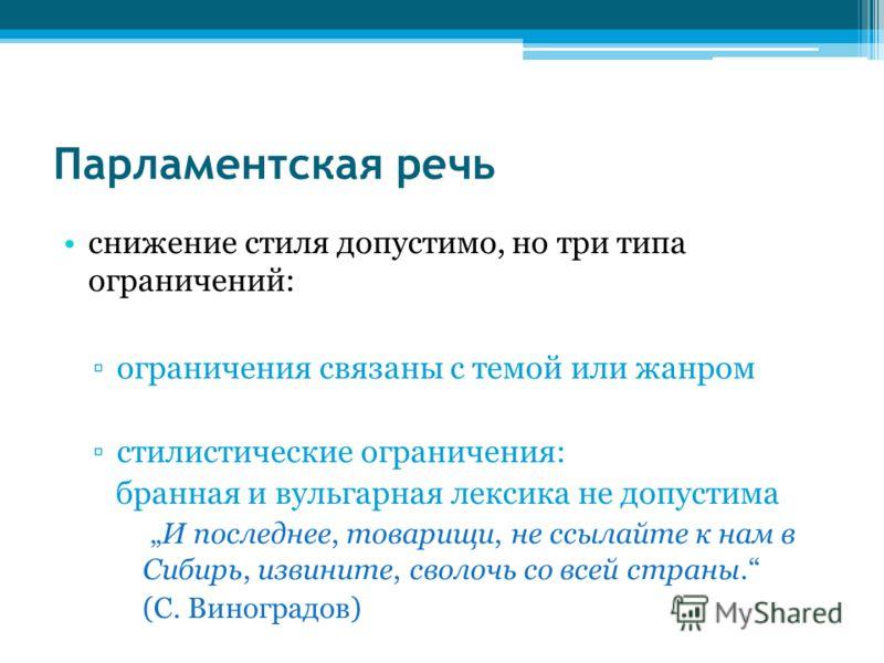 Парламентская речь снижение стиля допустимо, но три типа ограничений: ограничения связаны с темой или жанром стилистические ограничения: бранная и вульгарная лексика не допустима И последнее, товарищи, не ссылайте к нам в Сибирь, извините, сволочь со