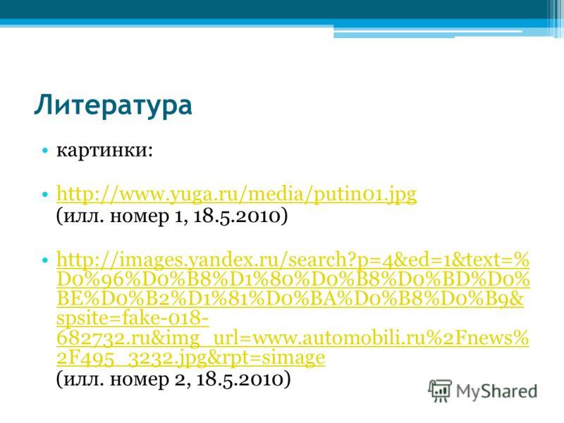 Литература картинки: http://www.yuga.ru/media/putin01.jpg (илл. номер 1, 18.5.2010) http://images.yandex.ru/search?p=4&ed=1&text=% D0%96%D0%B8%D1%80%D0%B8%D0%BD%D0% BE%D0%B2%D1%81%D0%BA%D0%B8%D0%B9& spsite=fake-018- 682732.ru&img_url=www.automobili.r