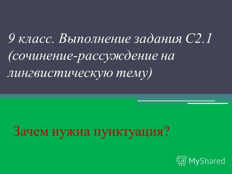 9 класс. Выполнение задания С2.1 (сочинение-рассуждение на лингвистическую тему) Зачем нужна пунктуация?