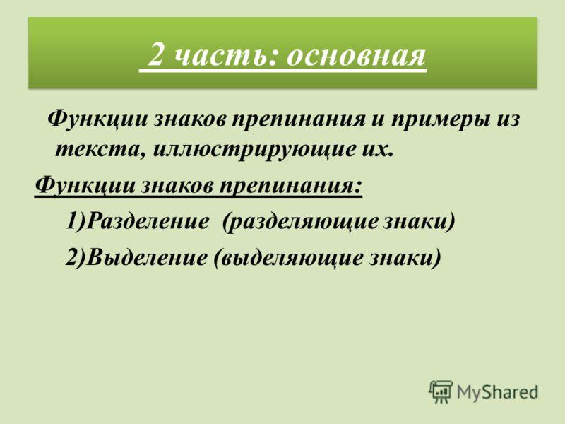 2 часть: основная Функции знаков препинания и примеры из текста, иллюстрирующие их. Функции знаков препинания: 1)Разделение (разделяющие знаки) 2)Выделение (выделяющие знаки)