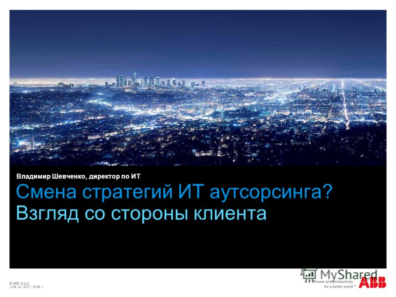 © ABB Group June 24, 2013 | Slide 1 Смена стратегий ИТ аутсорсинга? Взгляд со стороны клиента Владимир Шевченко, директор по ИТ