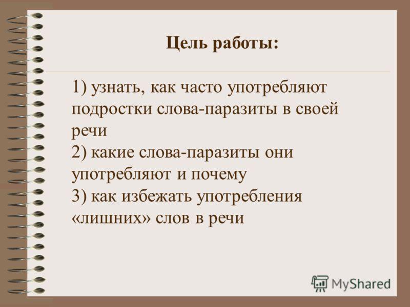Цель работы: 1) узнать, как часто употребляют подростки слова-паразиты в своей речи 2) какие слова-паразиты они употребляют и почему 3) как избежать употребления «лишних» слов в речи