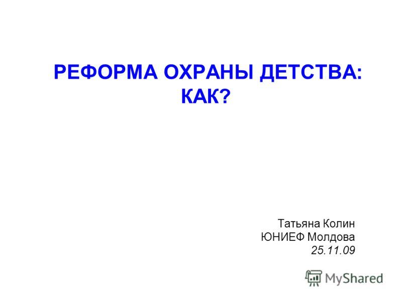 РЕФОРМА ОХРАНЫ ДЕТСТВА: КАК? Татьяна Колин ЮНИЕФ Молдова 25.11.09