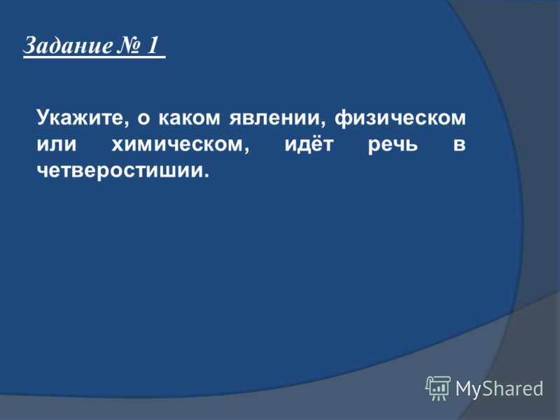 Задание 1 Укажите, о каком явлении, физическом или химическом, идёт речь в четверостишии.