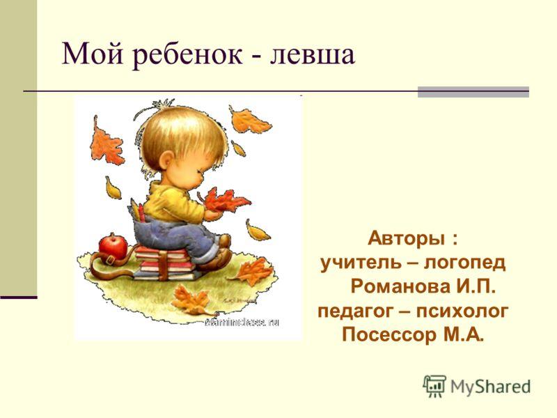 Мой ребенок - левша Авторы : учитель – логопед Романова И.П. педагог – психолог Посессор М.А.