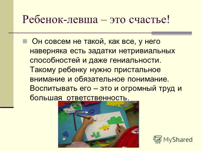 Ребенок-левша – это счастье! Он совсем не такой, как все, у него наверняка есть задатки нетривиальных способностей и даже гениальности. Такому ребенку нужно пристальное внимание и обязательное понимание. Воспитывать его – это и огромный труд и больша