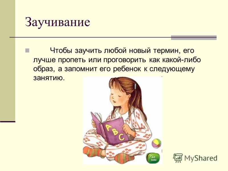 Заучивание Чтобы заучить любой новый термин, его лучше пропеть или проговорить как какой-либо образ, а запомнит его ребенок к следующему занятию.
