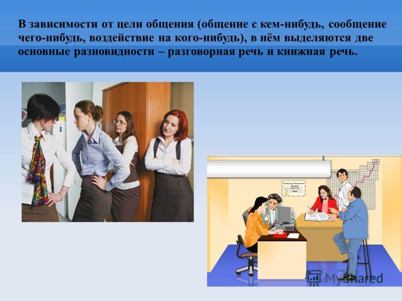 В зависимости от цели общения (общение с кем-нибудь, сообщение чего-нибудь, воздействие на кого-нибудь), в нём выделяются две основные разновидности – разговорная речь и книжная речь.