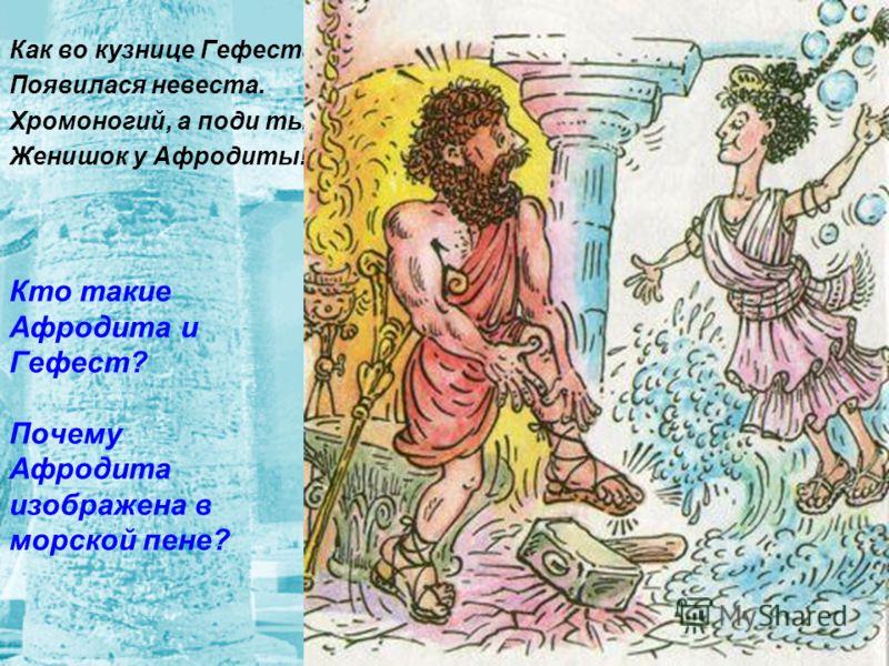 Кто такие Афродита и Гефест? Почему Афродита изображена в морской пене? Как во кузнице Гефеста Появилася невеста. Хромоногий, а поди ты - Женишок у Афродиты!