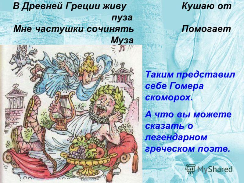 В Древней Греции живу Кушаю от пуза Мне частушки сочинять Помогает Муза Таким представил себе Гомера скоморох. А что вы можете сказать о легендарном греческом поэте.