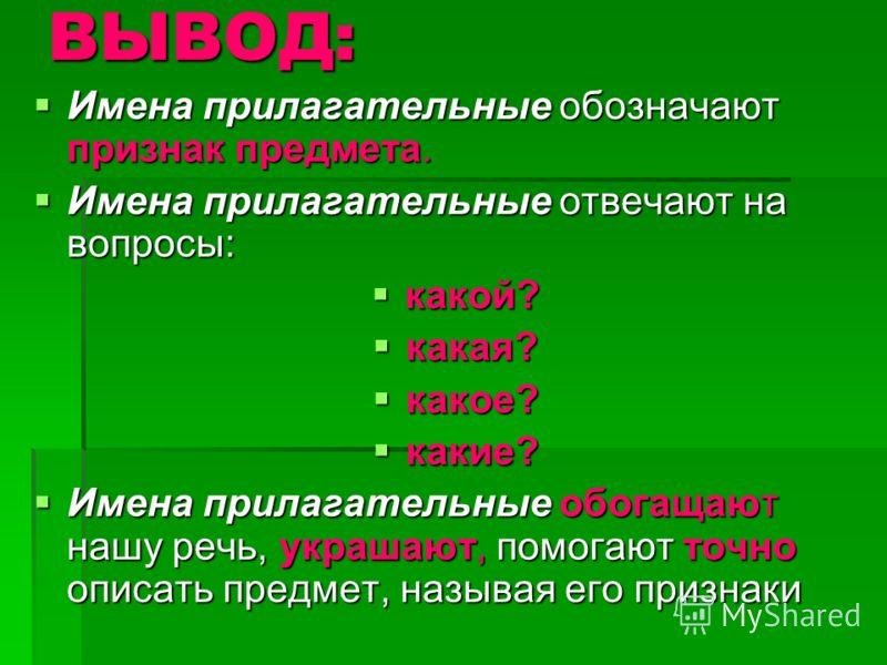 ВЫВОД: Имена прилагательные обозначают признак предмета. Имена прилагательные обозначают признак предмета. Имена прилагательные отвечают на вопросы: Имена прилагательные отвечают на вопросы: какой? какой? какая? какая? какое? какое? какие? какие? Име