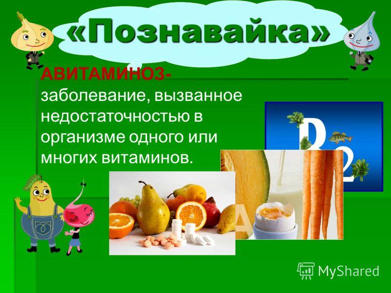 «Познавайка» АВИТАМИНОЗ- заболевание, вызванное недостаточностью в организме одного или многих витаминов.