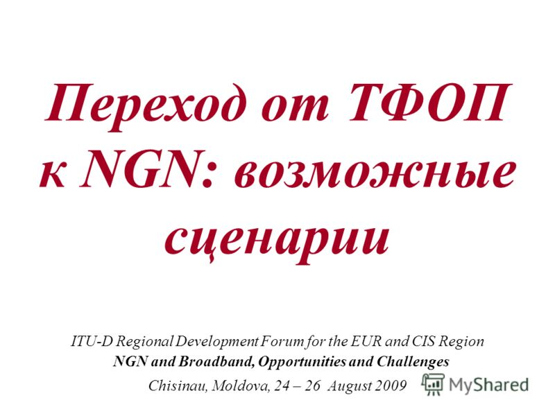 Переход от ТФОП к NGN: возможные сценарии ITU-D Regional Development Forum for the EUR and CIS Region NGN and Broadband, Opportunities and Challenges Chisinau, Moldova, 24 – 26 August 2009