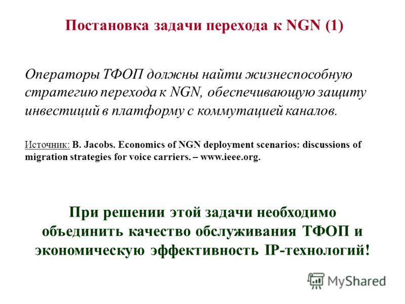 Постановка задачи перехода к NGN (1) Операторы ТФОП должны найти жизнеспособную стратегию перехода к NGN, обеспечивающую защиту инвестиций в платформу с коммутацией каналов. Источник: B. Jacobs. Economics of NGN deployment scenarios: discussions of m
