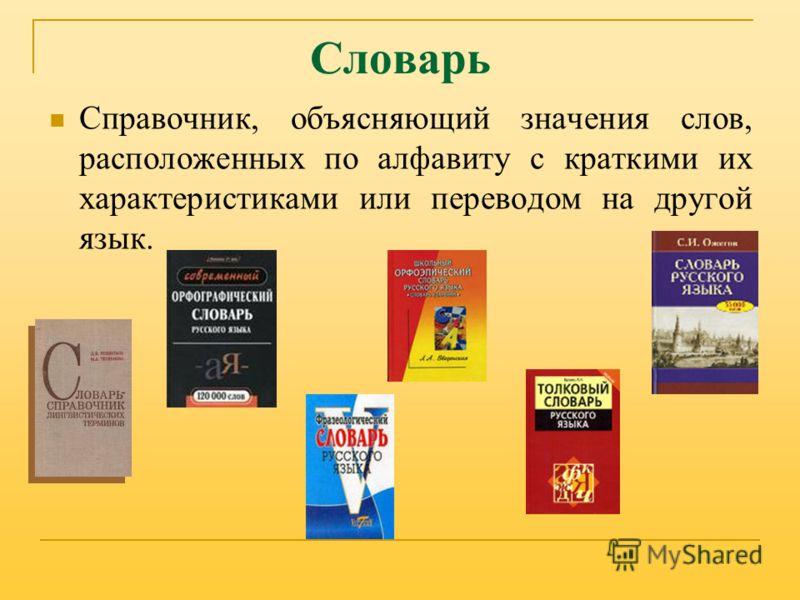 Словарь Справочник, объясняющий значения слов, расположенных по алфавиту с краткими их характеристиками или переводом на другой язык.
