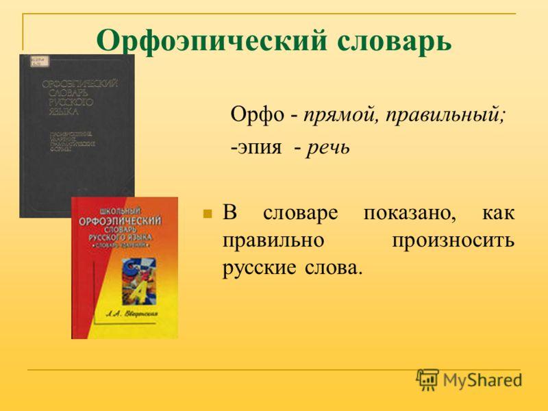 Орфоэпический словарь Орфо - прямой, правильный; -эпия - речь В словаре показано, как правильно произносить русские слова.