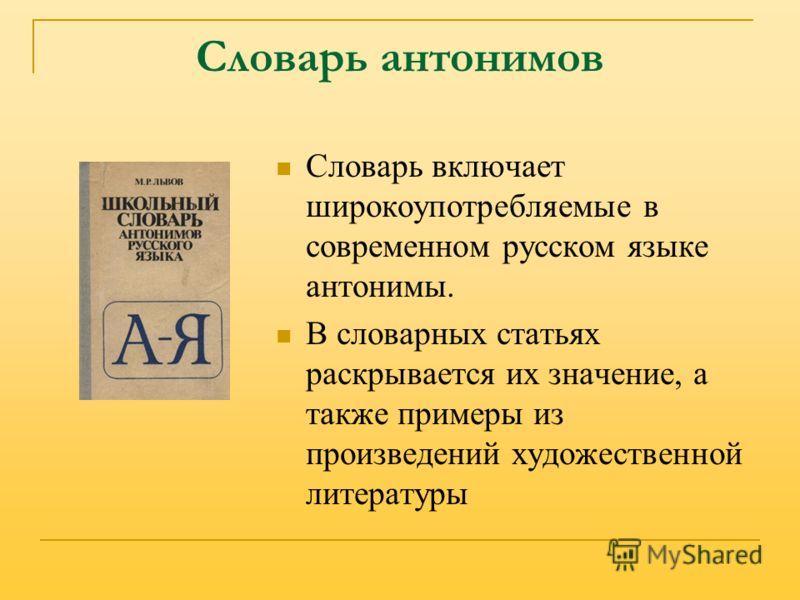 Словарь антонимов Словарь включает широкоупотребляемые в современном русском языке антонимы. В словарных статьях раскрывается их значение, а также примеры из произведений художественной литературы