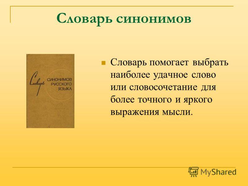 Словарь синонимов Словарь помогает выбрать наиболее удачное слово или словосочетание для более точного и яркого выражения мысли.