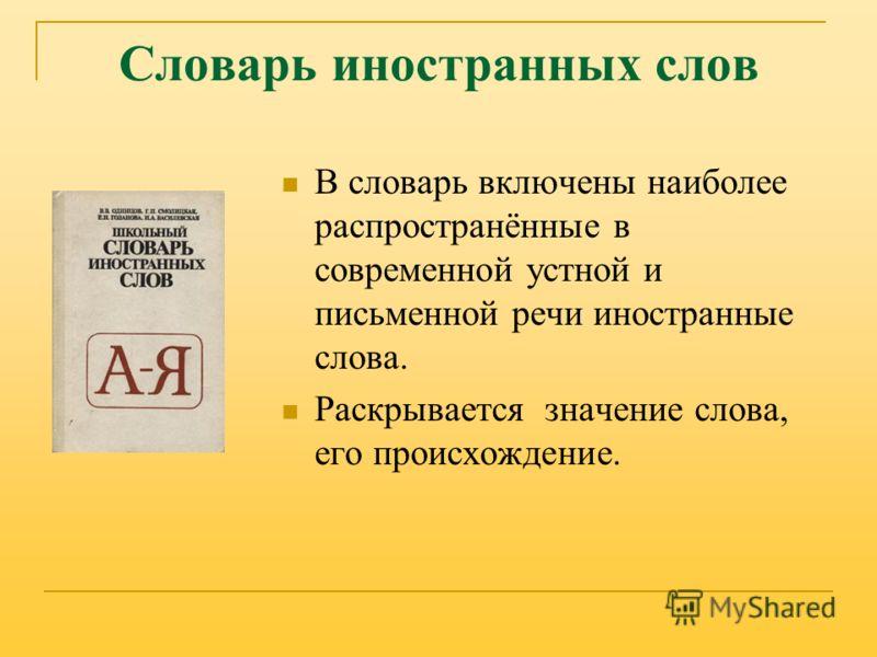 Словарь иностранных слов В словарь включены наиболее распространённые в современной устной и письменной речи иностранные слова. Раскрывается значение слова, его происхождение.