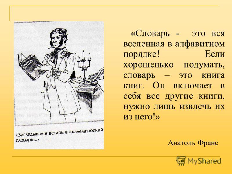 «Словарь - это вся вселенная в алфавитном порядке! Если хорошенько подумать, словарь – это книга книг. Он включает в себя все другие книги, нужно лишь извлечь их из него!» Анатоль Франс