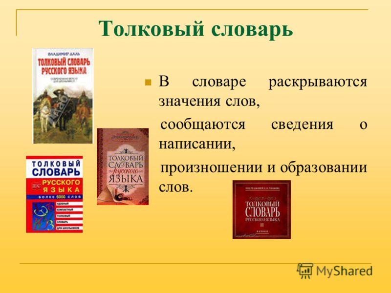 Толковый словарь В словаре раскрываются значения слов, сообщаются сведения о написании, произношении и образовании слов.