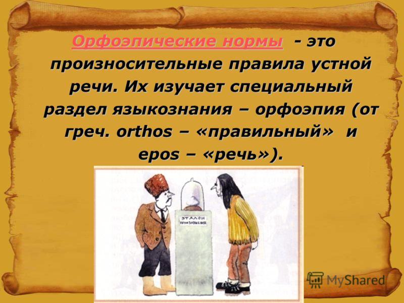 Орфоэпические нормы - это произносительные правила устной речи. Их изучает специальный раздел языкознания – орфоэпия (от греч. orthos – «правильный» и epos – «речь»).