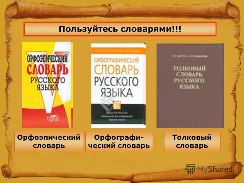 Пользуйтесь словарями!!! Орфографи- ческий словарь Толковый словарь Орфоэпический словарь