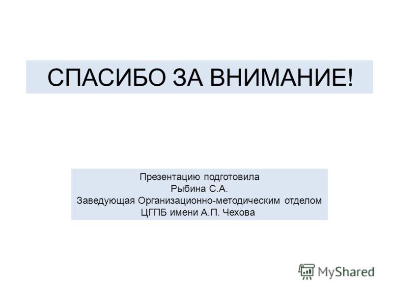 СПАСИБО ЗА ВНИМАНИЕ! Презентацию подготовила Рыбина С.А. Заведующая Организационно-методическим отделом ЦГПБ имени А.П. Чехова