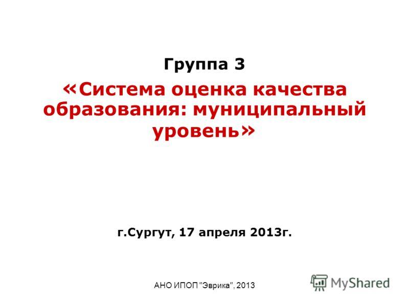 АНО ИПОП Эврика, 2013 Группа 3 « Система оценка качества образования: муниципальный уровень » г.Сургут, 17 апреля 2013г.