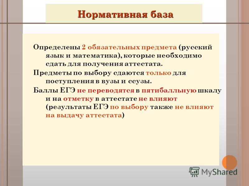 Нормативная база Нормативная база Определены 2 обязательных предмета (русский язык и математика), которые необходимо сдать для получения аттестата. Предметы по выбору сдаются только для поступления в вузы и ссузы. Баллы ЕГЭ не переводятся в пятибалль