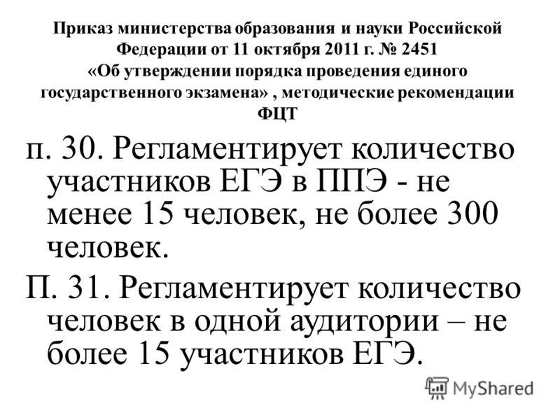 Приказ министерства образования и науки Российской Федерации от 11 октября 2011 г. 2451 «Об утверждении порядка проведения единого государственного экзамена», методические рекомендации ФЦТ п. 30. Регламентирует количество участников ЕГЭ в ППЭ - не ме