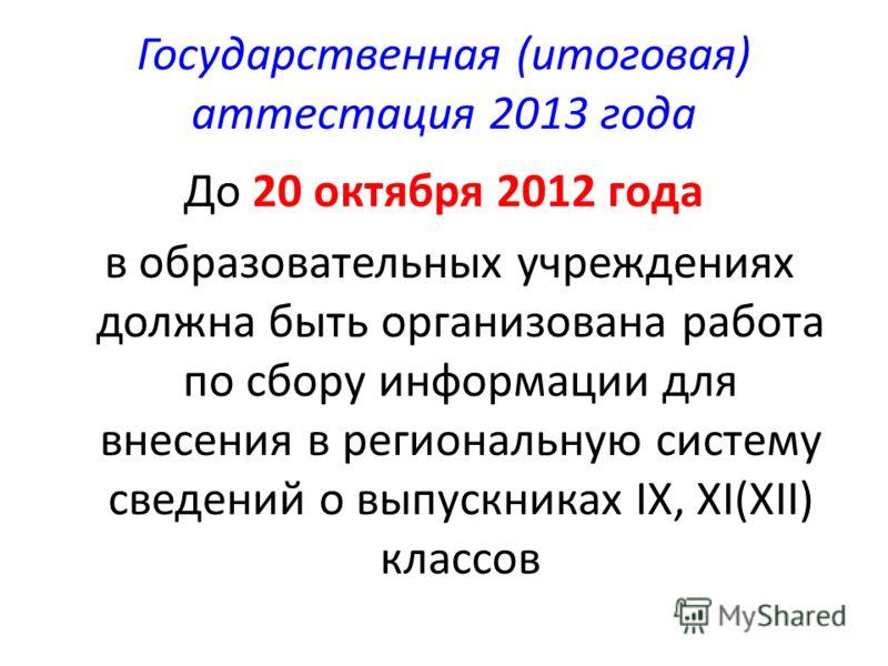 Государственная (итоговая) аттестация 2013 года До 20 октября 2012 года в образовательных учреждениях должна быть организована работа по сбору информации для внесения в региональную систему сведений о выпускниках IX, XI(XII) классов